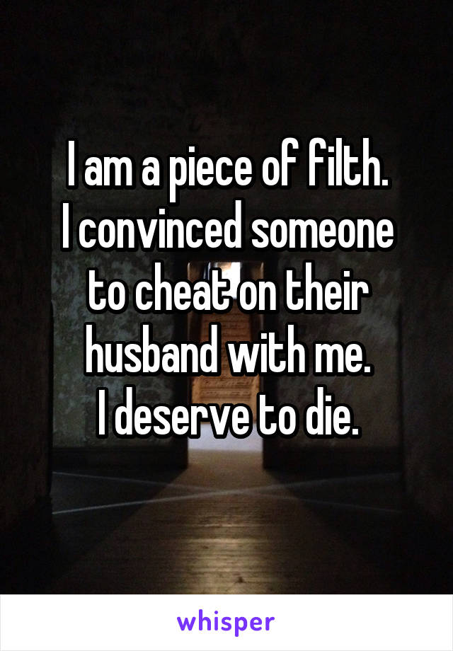 I am a piece of filth. I convinced someone to cheat on their husband with me. I deserve to die.