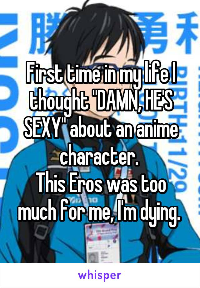 "First time in my life I thought ""DAMN, HE'S SEXY"" about an anime character.  This Eros was too much for me, I'm dying."