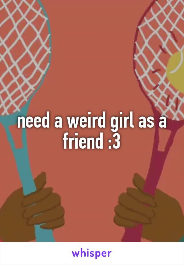 need a weird girl as a friend :3