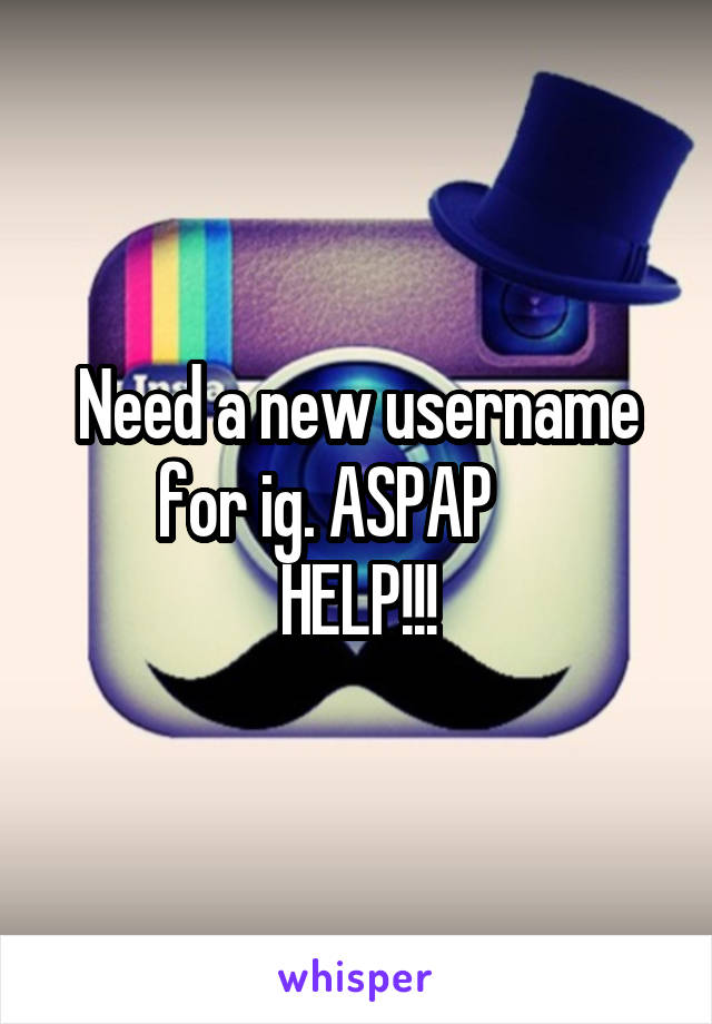 Need a new username for ig. ASPAP      HELP!!!