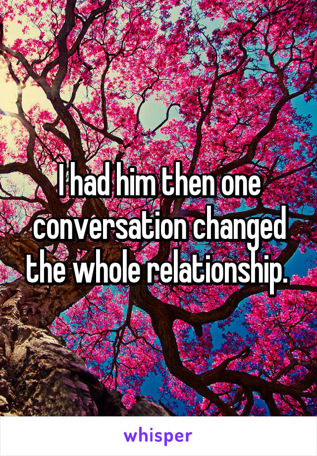 I had him then one conversation changed the whole relationship.