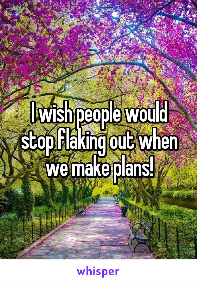 I wish people would stop flaking out when we make plans!