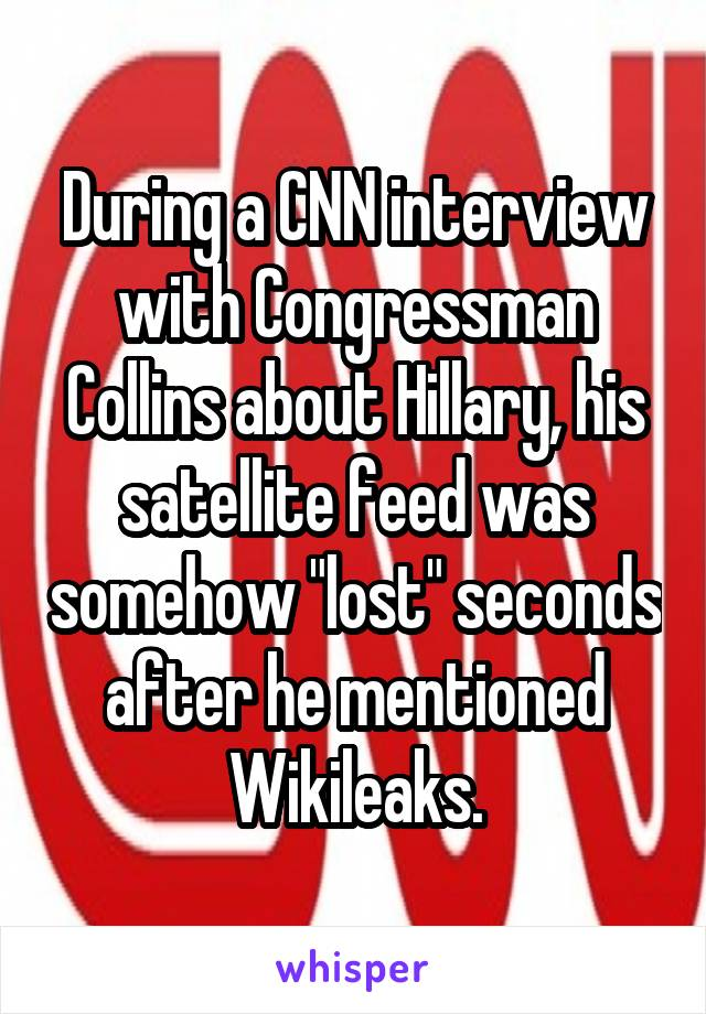 "During a CNN interview with Congressman Collins about Hillary, his satellite feed was somehow ""lost"" seconds after he mentioned Wikileaks."