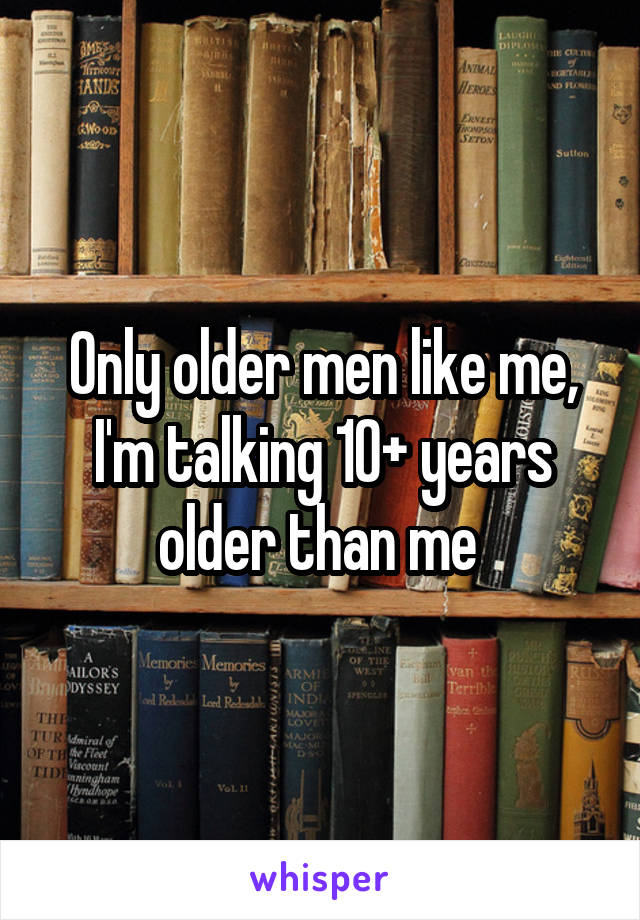 Only older men like me, I'm talking 10+ years older than me