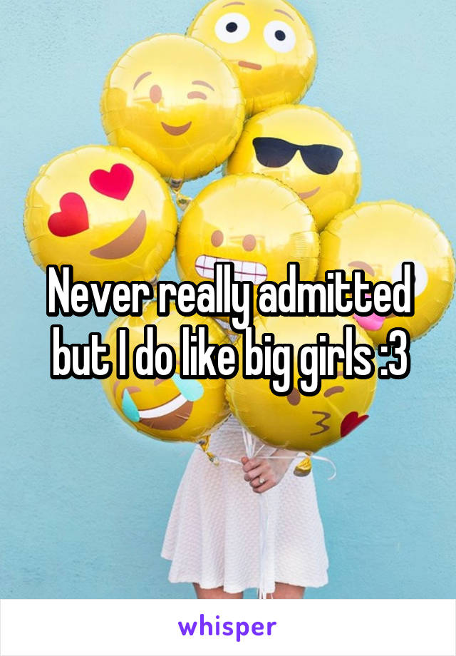Never really admitted but I do like big girls :3