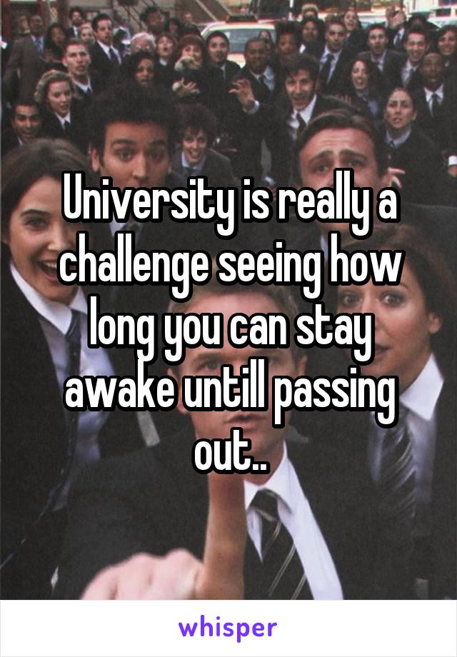 University is really a challenge seeing how long you can stay awake untill passing out..