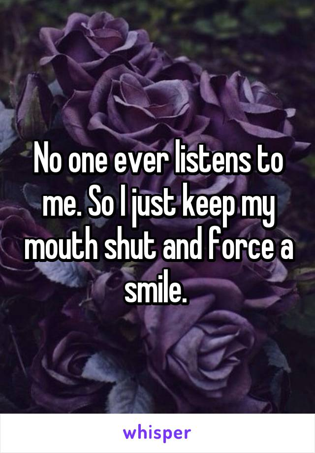No one ever listens to me. So I just keep my mouth shut and force a smile.