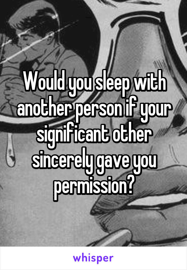 Would you sleep with another person if your significant other sincerely gave you permission?
