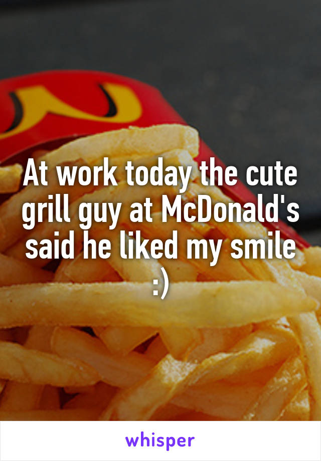 At work today the cute grill guy at McDonald's said he liked my smile :)