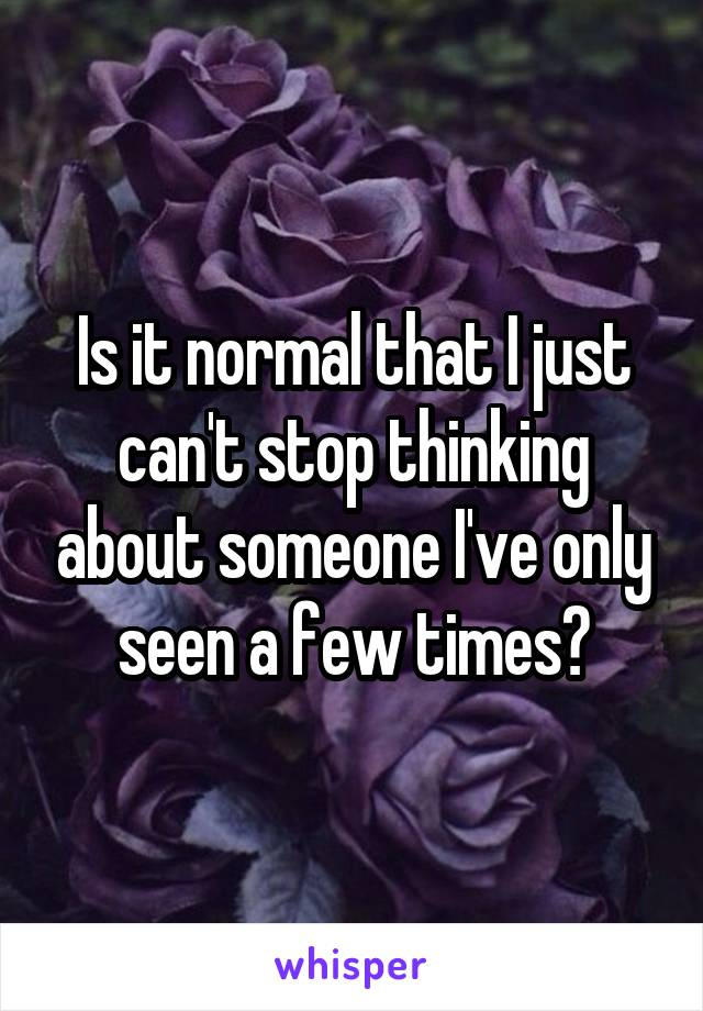 Is it normal that I just can't stop thinking about someone I've only seen a few times?