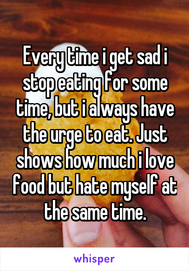 Every time i get sad i stop eating for some time, but i always have the urge to eat. Just shows how much i love food but hate myself at the same time.