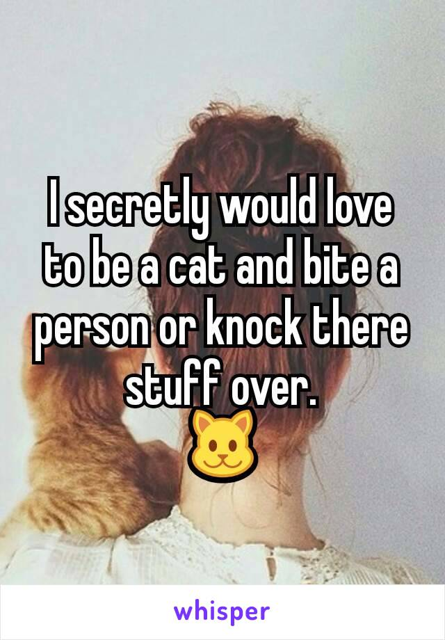 I secretly would love to be a cat and bite a person or knock there stuff over. 🐱