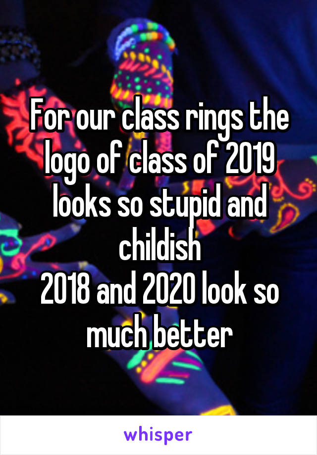 For our class rings the logo of class of 2019 looks so stupid and childish 2018 and 2020 look so much better