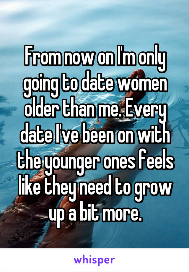 From now on I'm only going to date women older than me. Every date I've been on with the younger ones feels like they need to grow up a bit more.