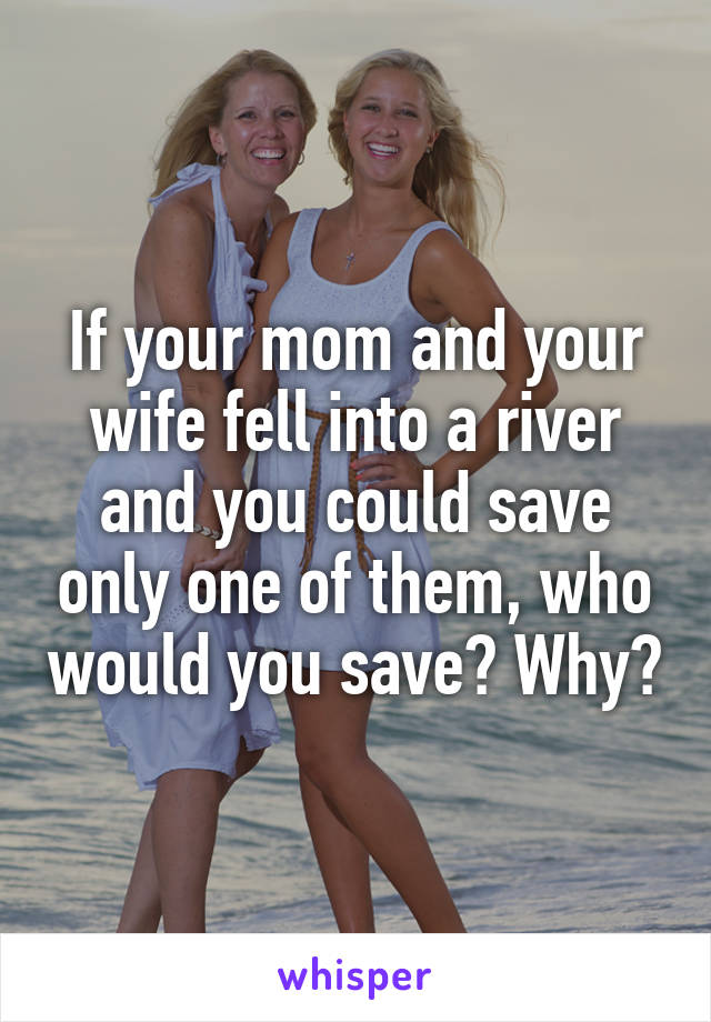 If your mom and your wife fell into a river and you could save only one of them, who would you save? Why?