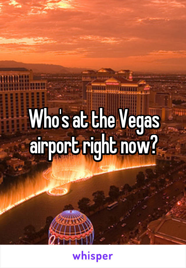 Who's at the Vegas airport right now?
