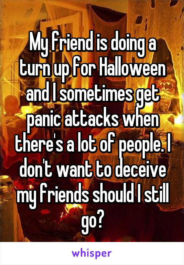 My friend is doing a turn up for Halloween and I sometimes get panic attacks when there's a lot of people. I don't want to deceive my friends should I still go?