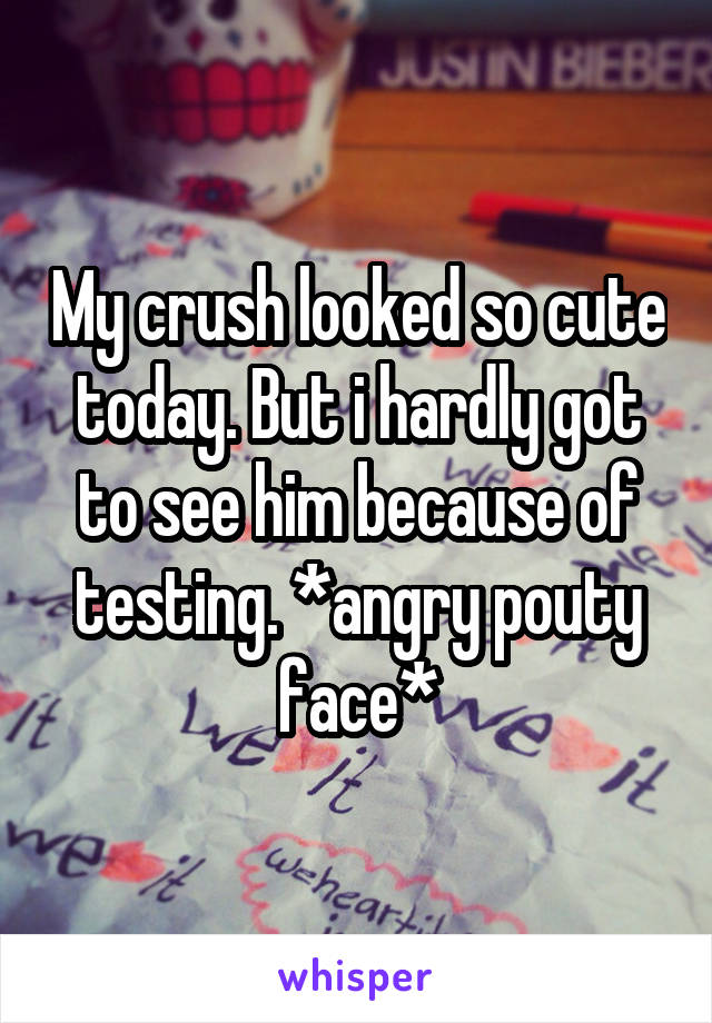 My crush looked so cute today. But i hardly got to see him because of testing. *angry pouty face*