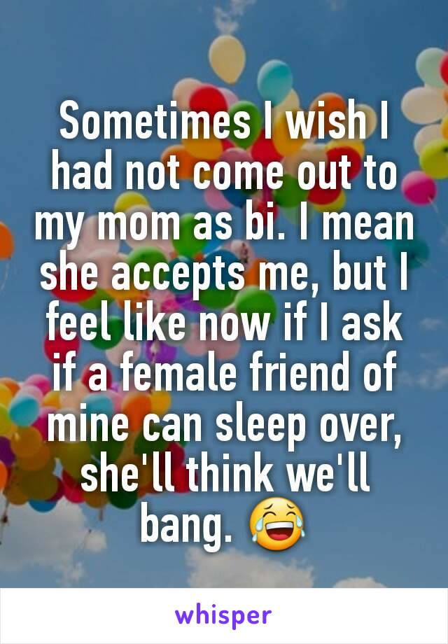 Sometimes I wish I had not come out to my mom as bi. I mean she accepts me, but I feel like now if I ask if a female friend of mine can sleep over, she'll think we'll bang. 😂