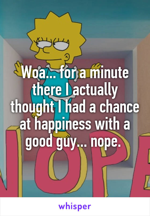 Woa... for a minute there I actually thought I had a chance at happiness with a good guy... nope.