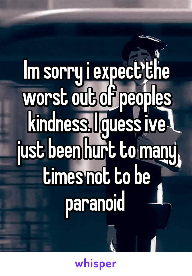 Im sorry i expect the worst out of peoples kindness. I guess ive just been hurt to many times not to be paranoid