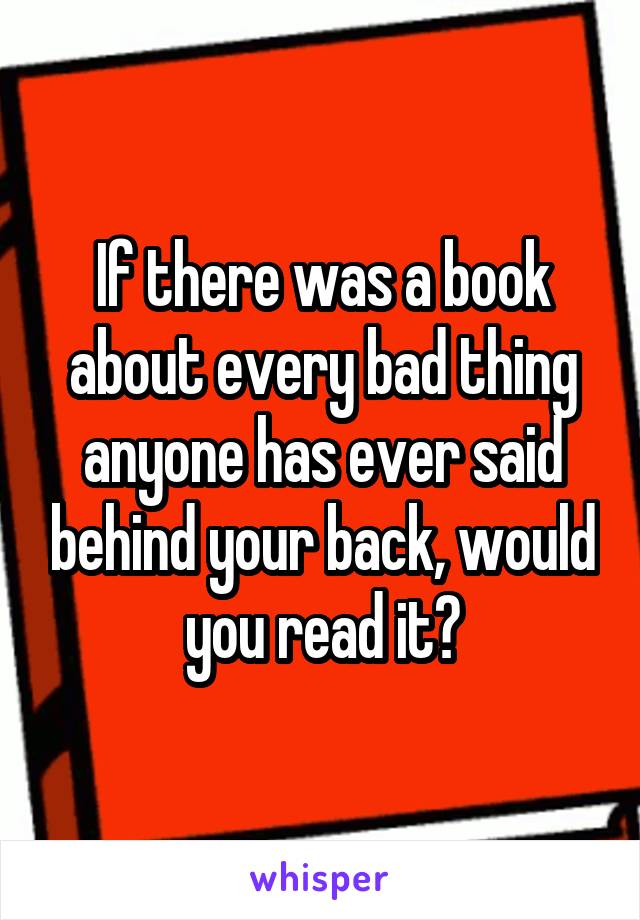 If there was a book about every bad thing anyone has ever said behind your back, would you read it?