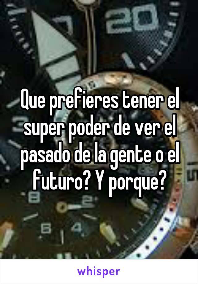 Que prefieres tener el super poder de ver el pasado de la gente o el futuro? Y porque?