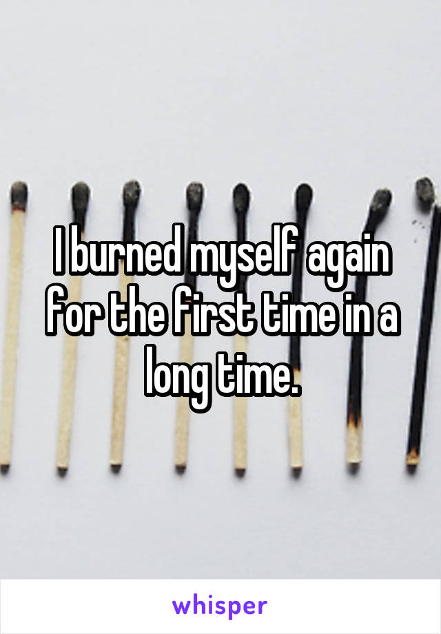 I burned myself again for the first time in a long time.