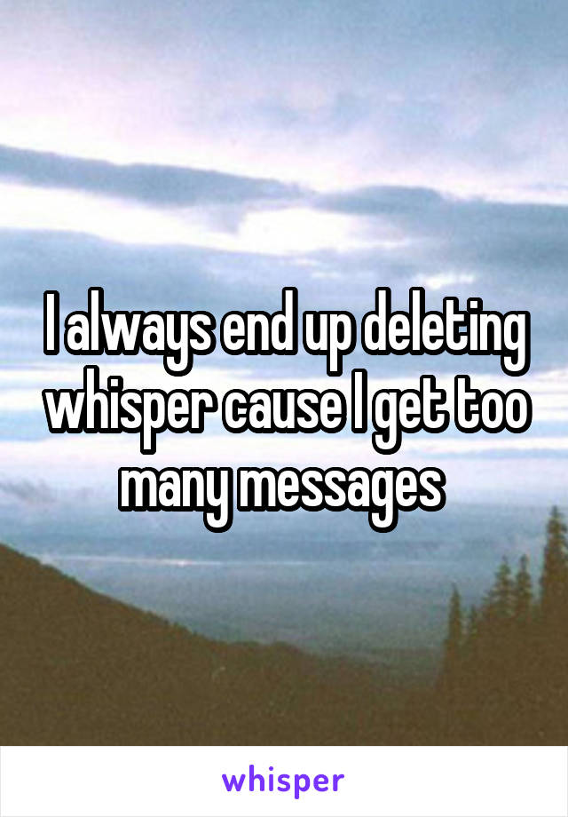 I always end up deleting whisper cause I get too many messages