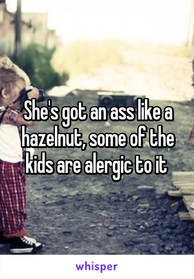 She's got an ass like a hazelnut, some of the kids are alergic to it
