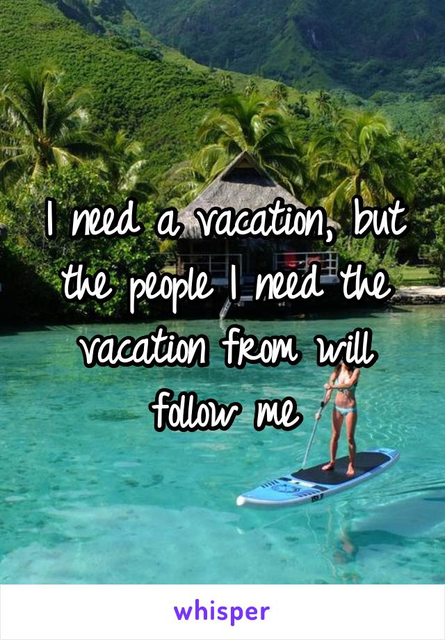 I need a vacation, but the people I need the vacation from will follow me