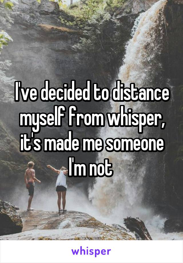 I've decided to distance myself from whisper, it's made me someone I'm not