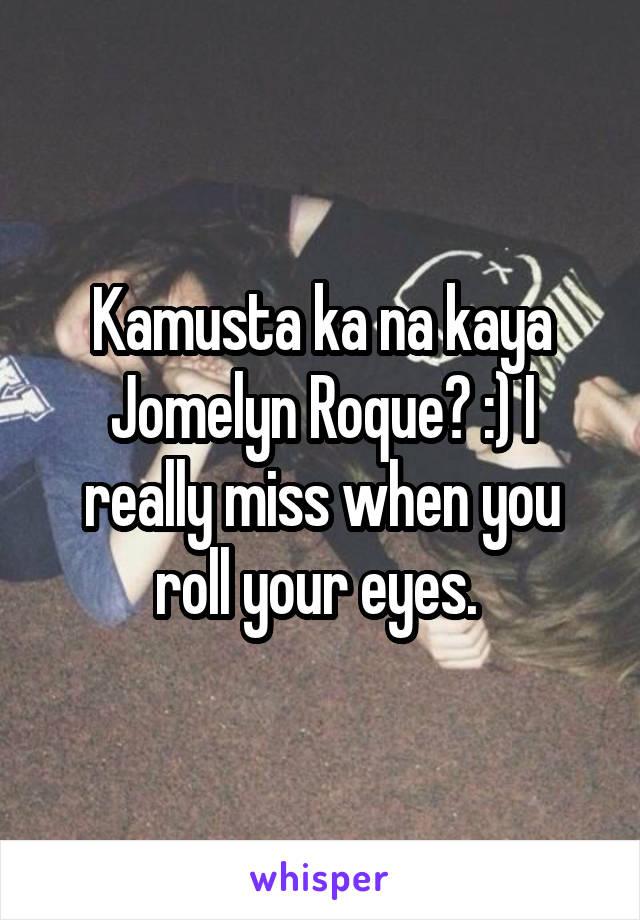 Kamusta ka na kaya Jomelyn Roque? :) I really miss when you roll your eyes.
