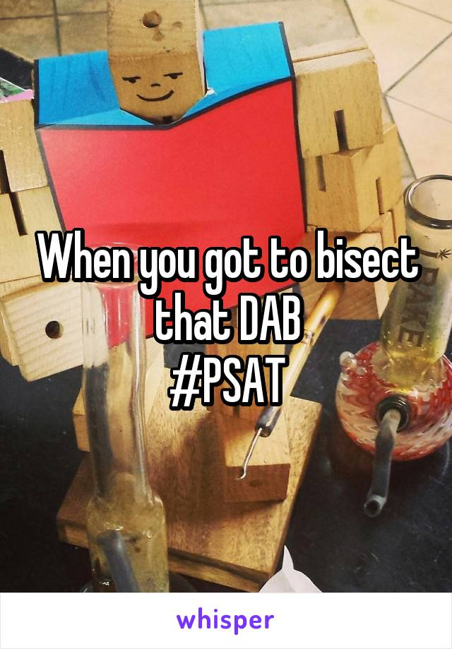 When you got to bisect that DAB #PSAT