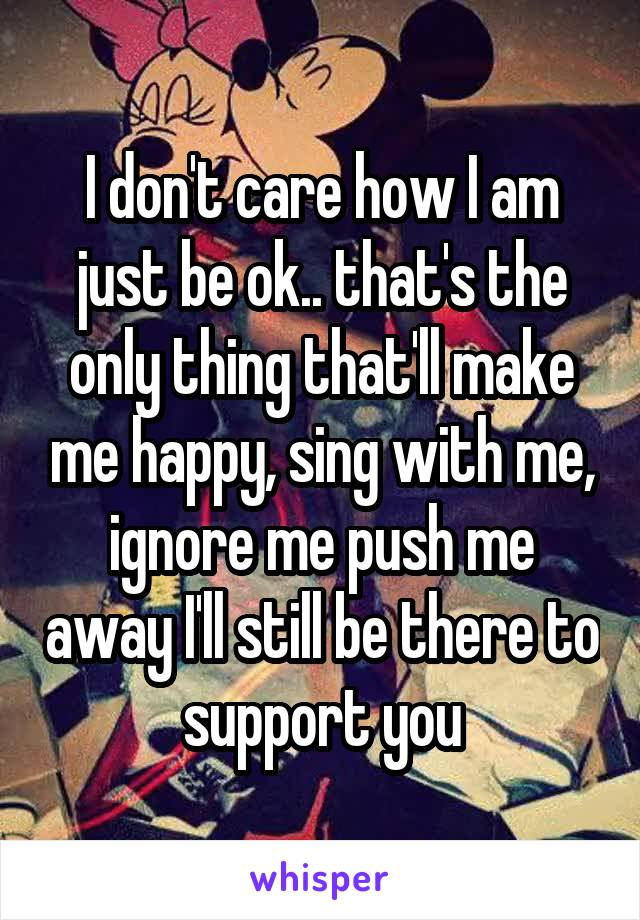 I don't care how I am just be ok.. that's the only thing that'll make me happy, sing with me, ignore me push me away I'll still be there to support you