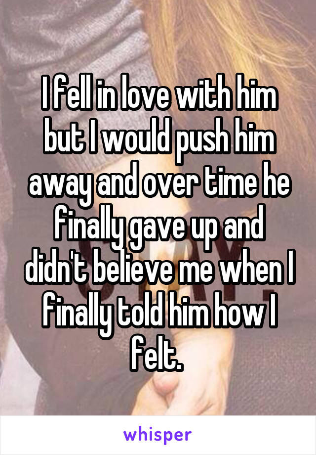 I fell in love with him but I would push him away and over time he finally gave up and didn't believe me when I finally told him how I felt.
