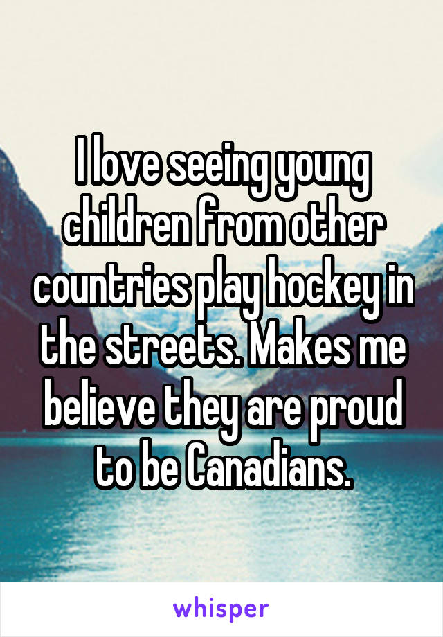 I love seeing young children from other countries play hockey in the streets. Makes me believe they are proud to be Canadians.