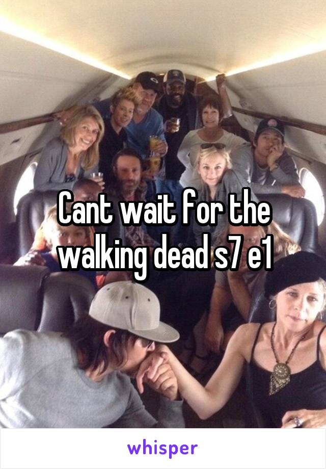 Cant wait for the walking dead s7 e1