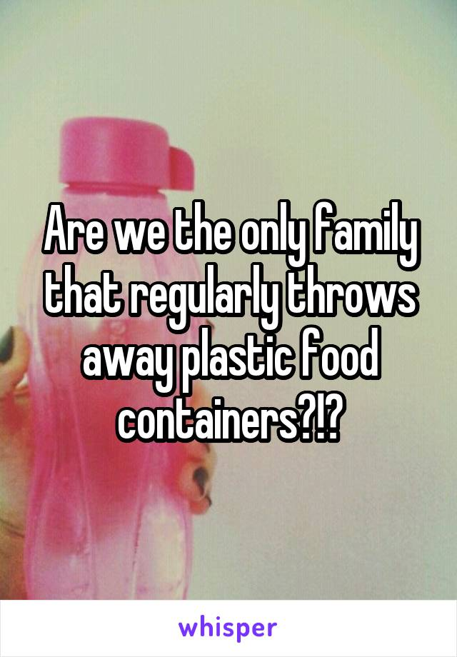 Are we the only family that regularly throws away plastic food containers?!?