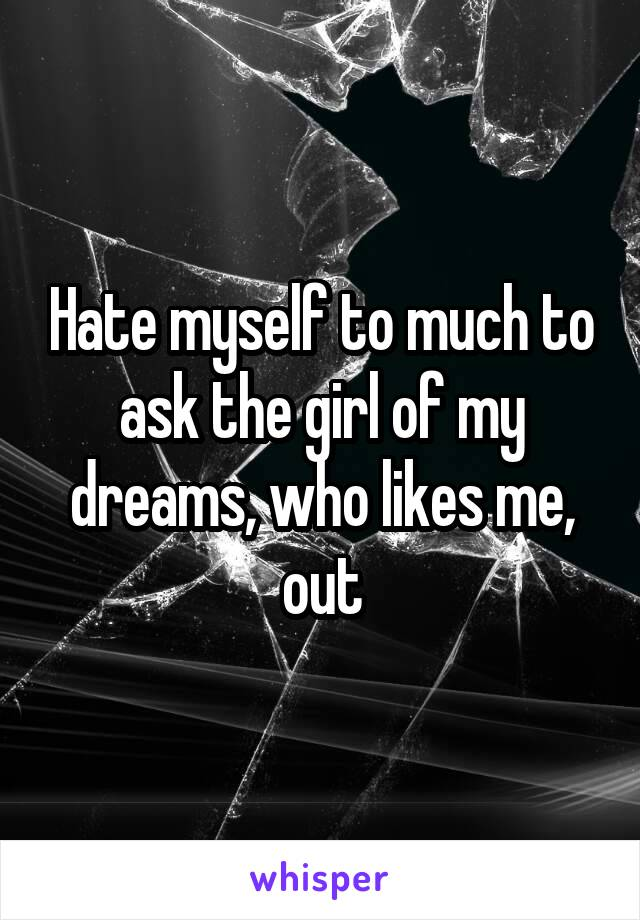 Hate myself to much to ask the girl of my dreams, who likes me, out