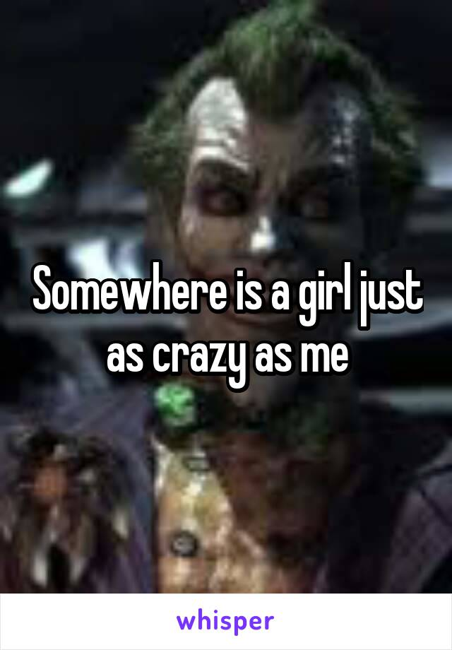 Somewhere is a girl just as crazy as me