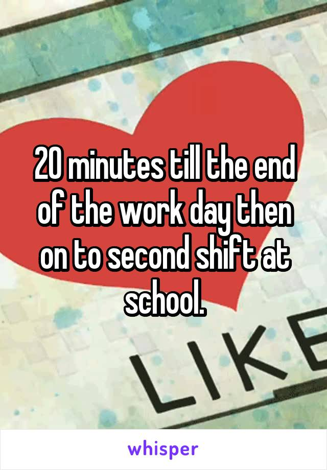 20 minutes till the end of the work day then on to second shift at school.