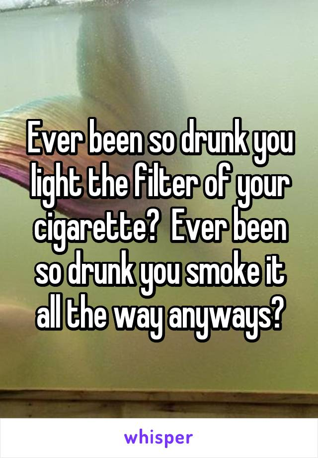 Ever been so drunk you light the filter of your cigarette?  Ever been so drunk you smoke it all the way anyways?