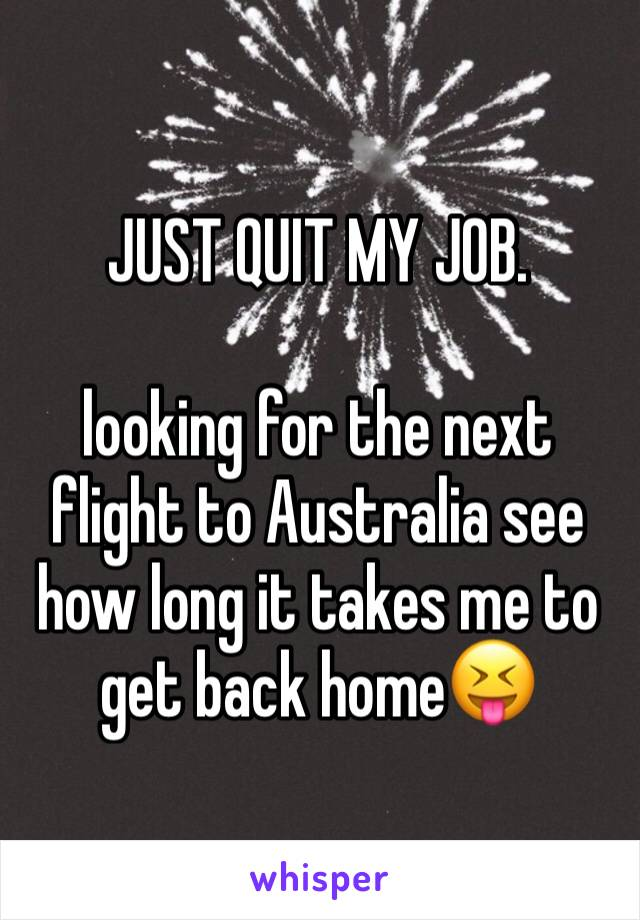 JUST QUIT MY JOB.   looking for the next flight to Australia see how long it takes me to get back home😝