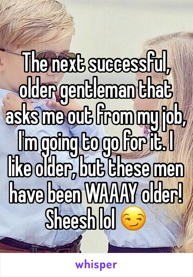 The next successful, older gentleman that asks me out from my job, I'm going to go for it. I like older, but these men have been WAAAY older! Sheesh lol 😏