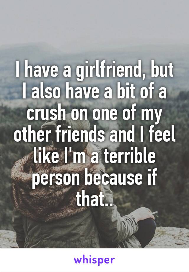 I have a girlfriend, but I also have a bit of a crush on one of my other friends and I feel like I'm a terrible person because if that..
