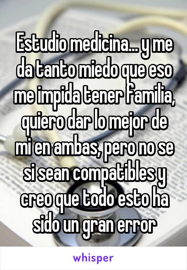Estudio medicina... y me da tanto miedo que eso me impida tener familia, quiero dar lo mejor de mi en ambas, pero no se si sean compatibles y creo que todo esto ha sido un gran error