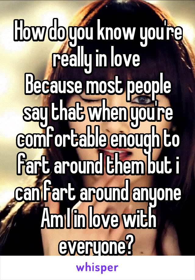 How do you know you're really in love  Because most people say that when you're comfortable enough to fart around them but i can fart around anyone Am I in love with everyone?