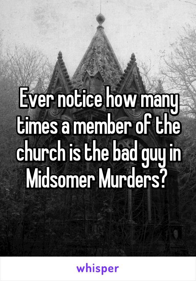 Ever notice how many times a member of the church is the bad guy in Midsomer Murders?