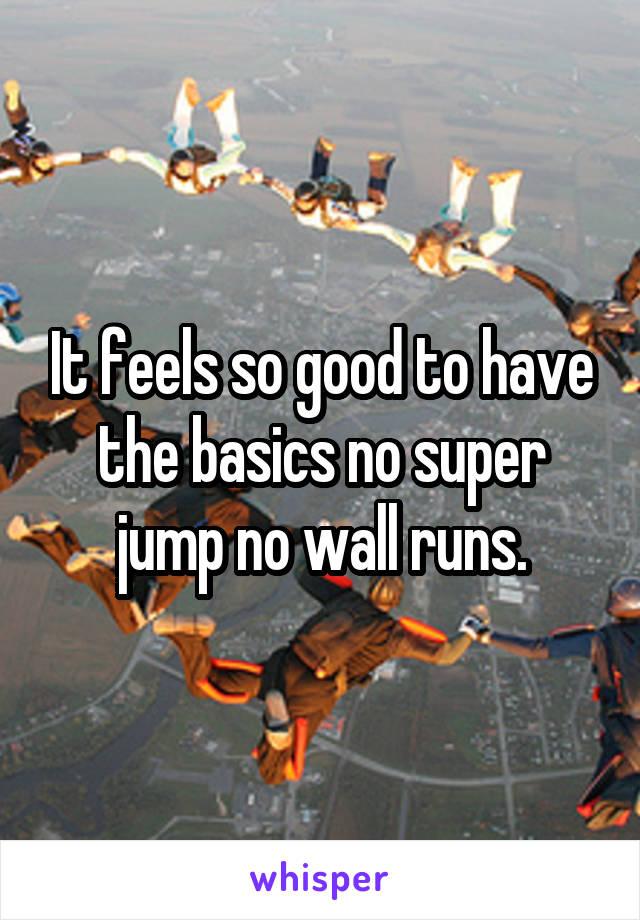 It feels so good to have the basics no super jump no wall runs.